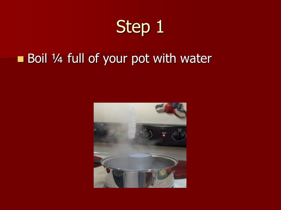 Step 1 Boil ¼ full of your pot with water Boil ¼ full of your pot with water