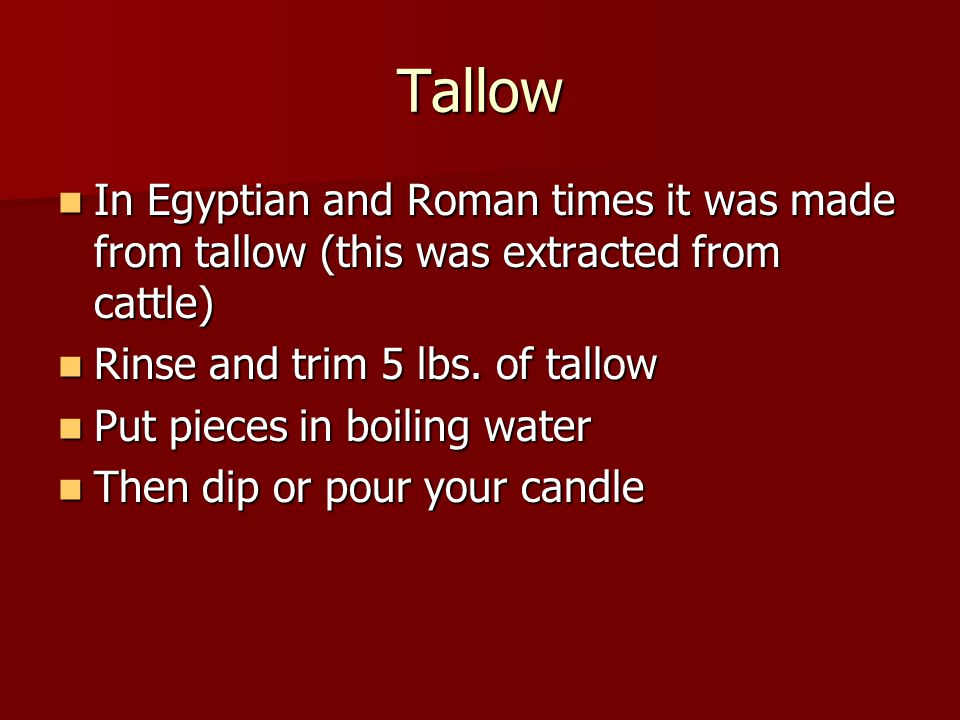 Tallow In Egyptian and Roman times it was made from tallow (this was extracted from cattle) In Egyptian and Roman times it was made from tallow (this was extracted from cattle) Rinse and trim 5 lbs.