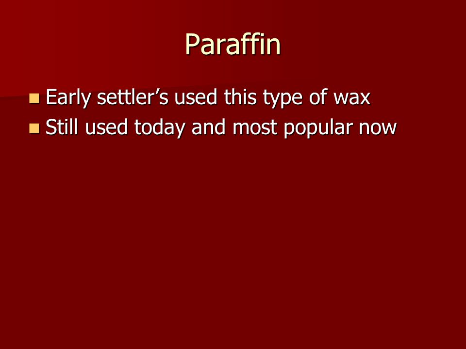 Paraffin Early settler's used this type of wax Still used today and most popular now