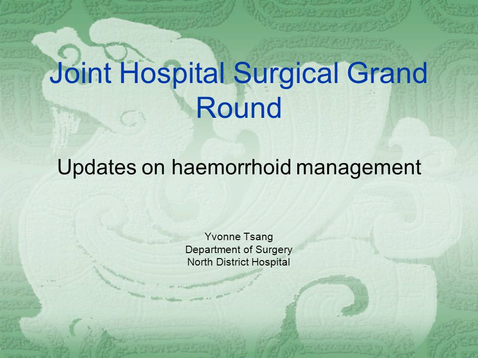 Joint Hospital Surgical Grand Round Updates on haemorrhoid management Yvonne Tsang Department of Surgery North District Hospital