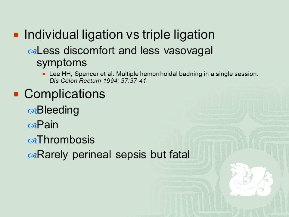  Individual ligation vs triple ligation  Less discomfort and less vasovagal symptoms  Lee HH, Spencer et al. Multiple hemorrhoidal badning in a sin