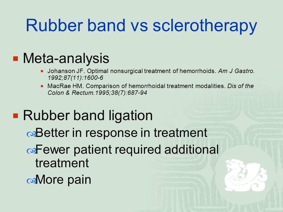 Rubber band vs sclerotherapy  Meta-analysis  Johanson JF. Optimal nonsurgical treatment of hemorrhoids. Am J Gastro. 1992;87(11):1600-6  MacRae HM.