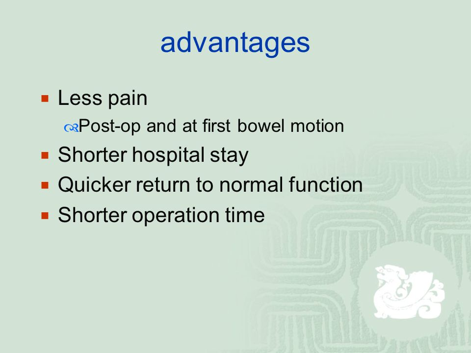 advantages  Less pain  Post-op and at first bowel motion  Shorter hospital stay  Quicker return to normal function  Shorter operation time
