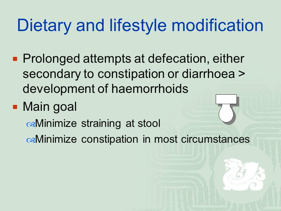 Dietary and lifestyle modification  Prolonged attempts at defecation, either secondary to constipation or diarrhoea > development of haemorrhoids  M
