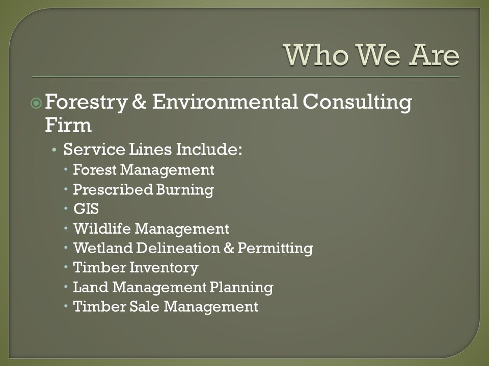  Forestry & Environmental Consulting Firm Service Lines Include:  Forest Management  Prescribed Burning  GIS  Wildlife Management  Wetland Delineation & Permitting  Timber Inventory  Land Management Planning  Timber Sale Management