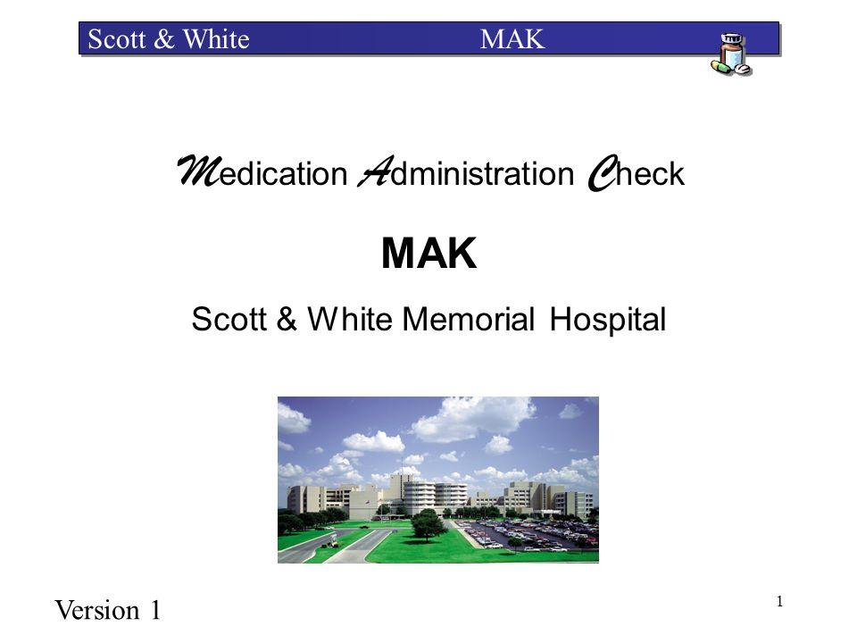 1 Scott & White MAK M edication A dministration C heck MAK Scott & White Memorial Hospital Version 1