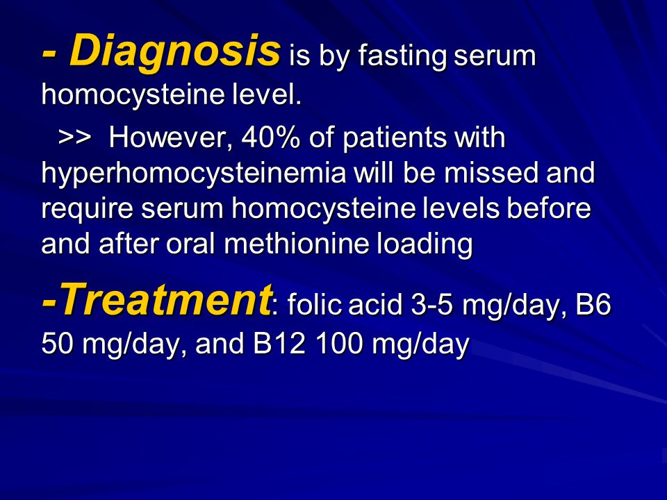 - Diagnosis is by fasting serum homocysteine level. >> However, 40% of patients with hyperhomocysteinemia will be missed and require serum homocystein