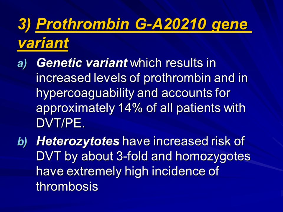 3) Prothrombin G-A20210 gene variant a) Genetic variant which results in increased levels of prothrombin and in hypercoaguability and accounts for approximately 14% of all patients with DVT/PE.