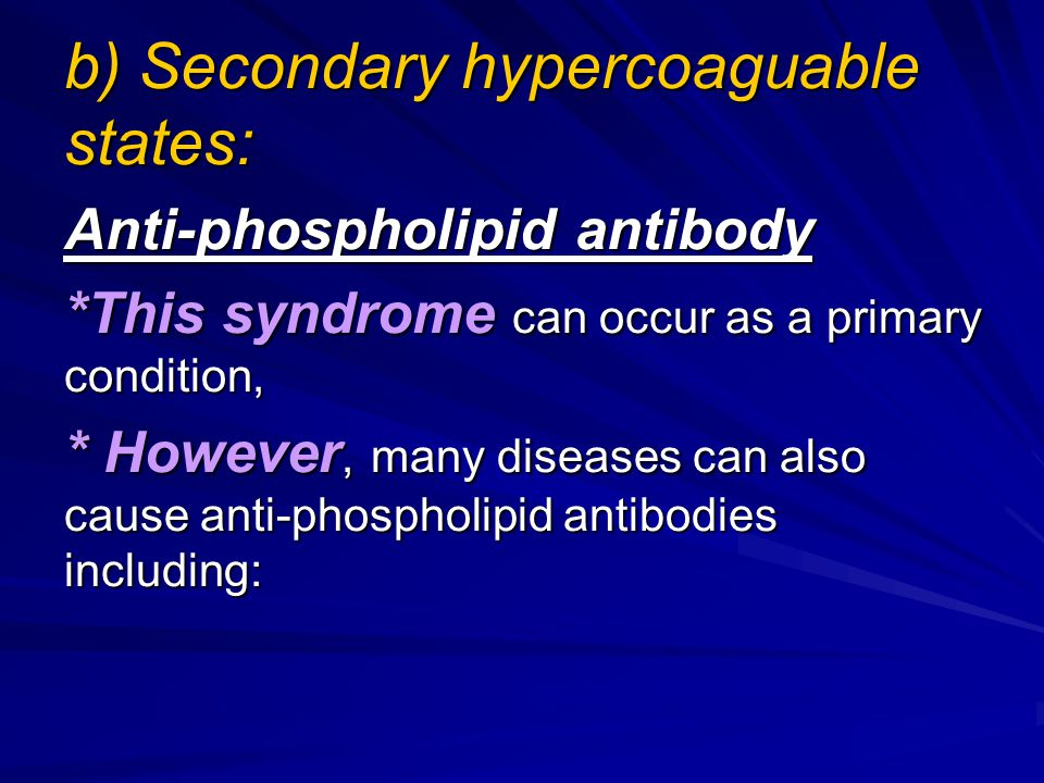 b) Secondary hypercoaguable states: Anti-phospholipid antibody *This syndrome can occur as a primary condition, * However, many diseases can also caus