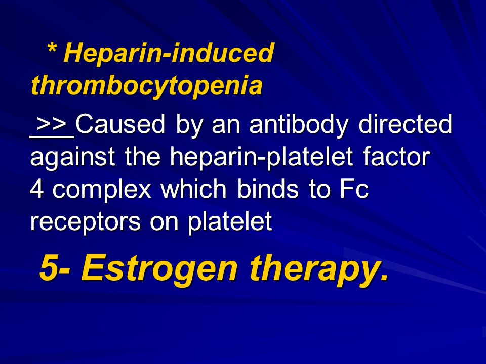 * Heparin-induced thrombocytopenia * Heparin-induced thrombocytopenia >> Caused by an antibody directed against the heparin-platelet factor 4 complex which binds to Fc receptors on platelet >> Caused by an antibody directed against the heparin-platelet factor 4 complex which binds to Fc receptors on platelet 5- Estrogen therapy.