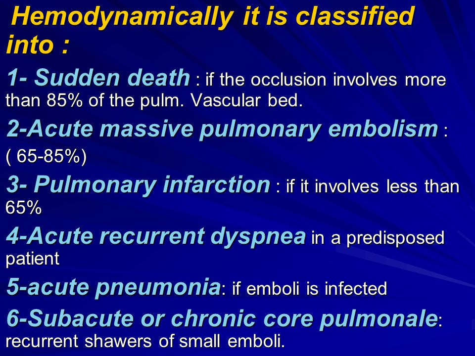 Hemodynamically it is classified into : Hemodynamically it is classified into : 1- Sudden death : if the occlusion involves more than 85% of the pulm.