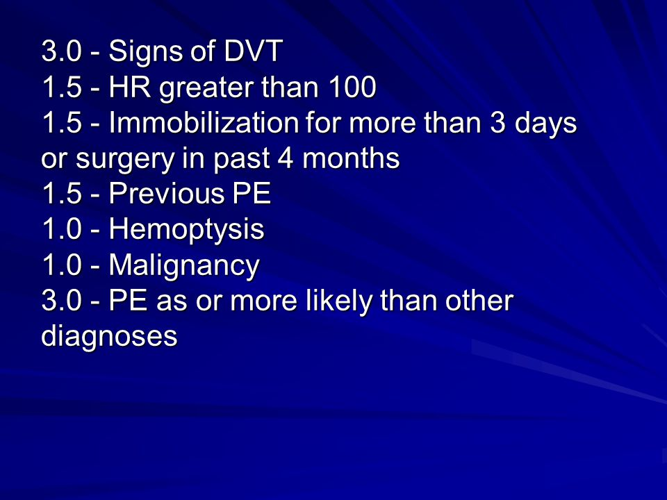 3.0 - Signs of DVT 1.5 - HR greater than 100 1.5 - Immobilization for more than 3 days or surgery in past 4 months 1.5 - Previous PE 1.0 - Hemoptysis