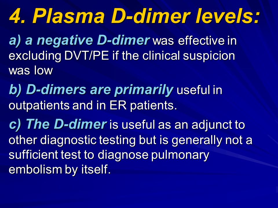 4. Plasma D-dimer levels: a) a negative D-dimer was effective in excluding DVT/PE if the clinical suspicion was low b) D-dimers are primarily useful i