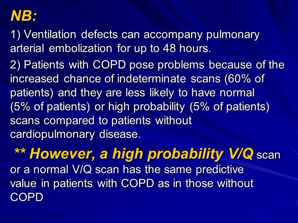NB: 1) Ventilation defects can accompany pulmonary arterial embolization for up to 48 hours. 2) Patients with COPD pose problems because of the increa