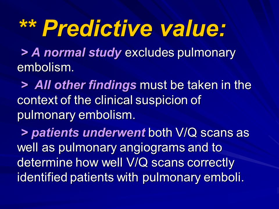 ** Predictive value: > A normal study excludes pulmonary embolism. > A normal study excludes pulmonary embolism. > All other findings must be taken in