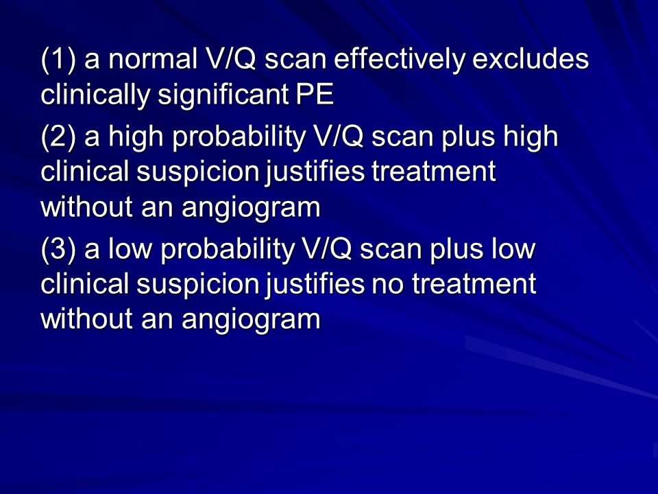 (1) a normal V/Q scan effectively excludes clinically significant PE (2) a high probability V/Q scan plus high clinical suspicion justifies treatment without an angiogram (3) a low probability V/Q scan plus low clinical suspicion justifies no treatment without an angiogram