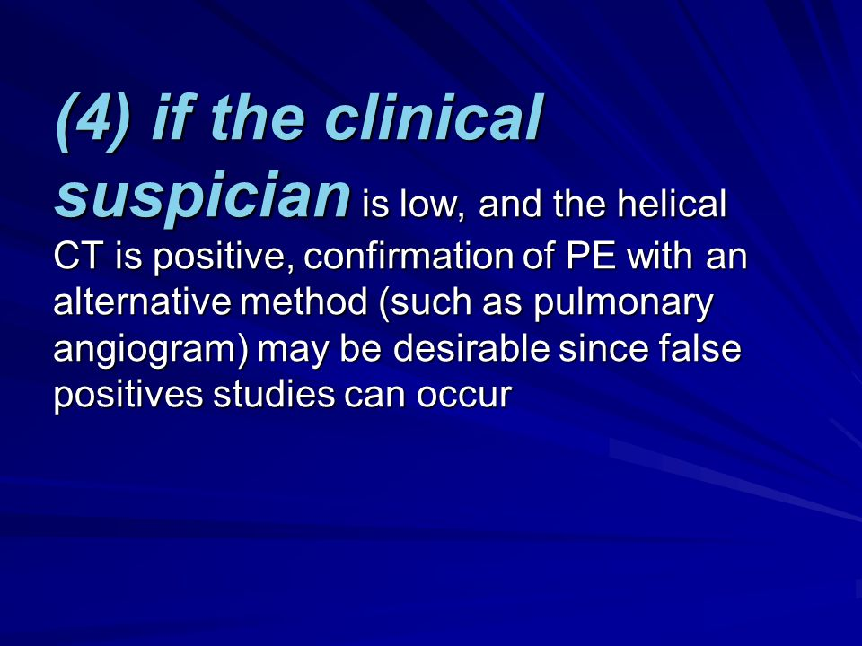 (4) if the clinical suspician is low, and the helical CT is positive, confirmation of PE with an alternative method (such as pulmonary angiogram) may be desirable since false positives studies can occur