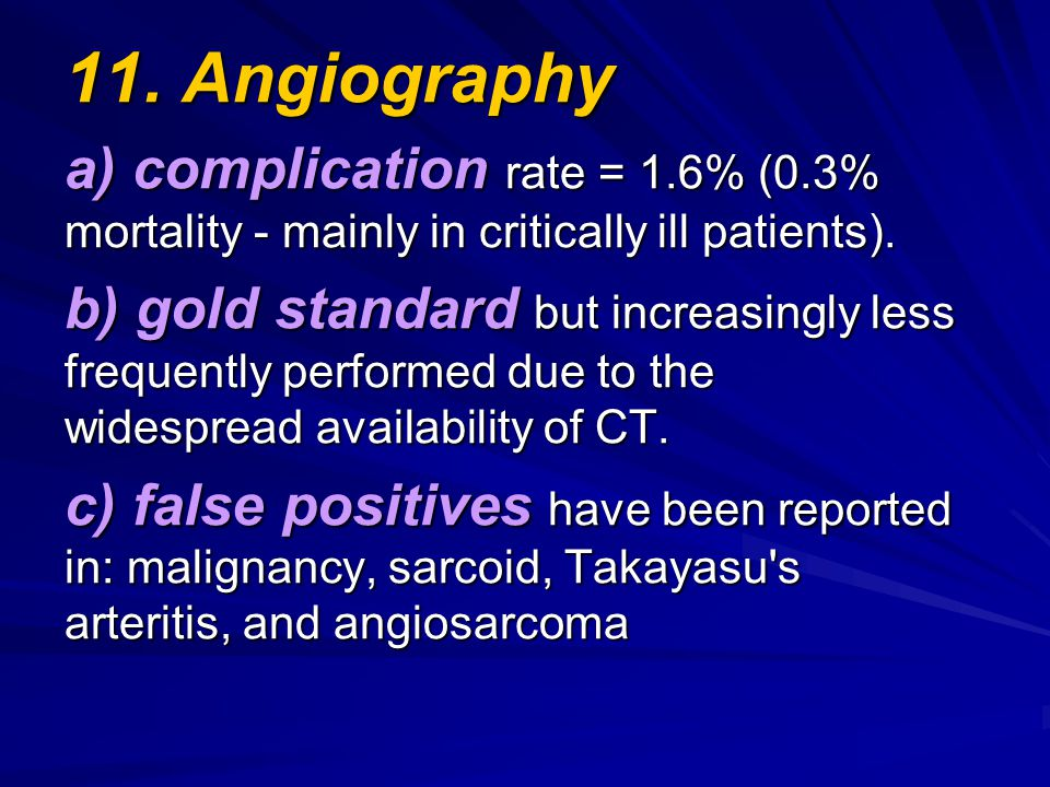 11. Angiography a) complication rate = 1.6% (0.3% mortality - mainly in critically ill patients). b) gold standard but increasingly less frequently pe