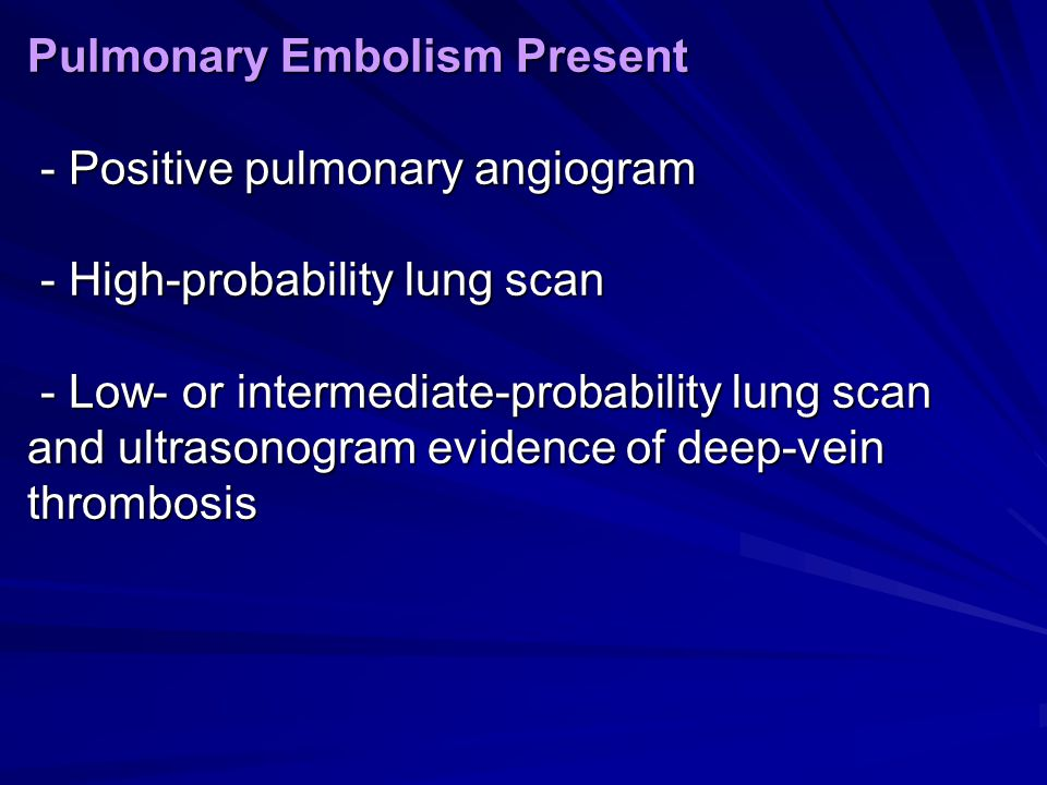Pulmonary Embolism Present - Positive pulmonary angiogram - High-probability lung scan - Low- or intermediate-probability lung scan and ultrasonogram