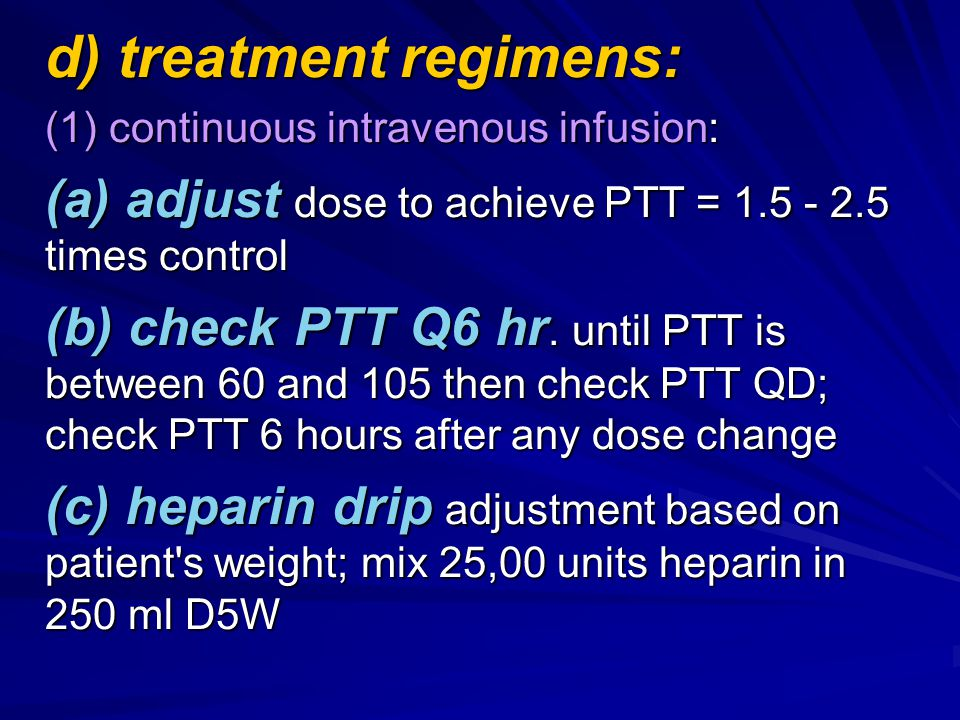 d) treatment regimens: (1) continuous intravenous infusion: (a) adjust dose to achieve PTT = 1.5 - 2.5 times control (b) check PTT Q6 hr. until PTT is