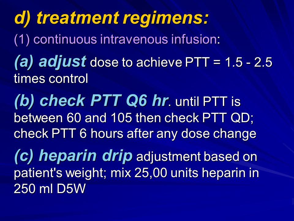 d) treatment regimens: (1) continuous intravenous infusion: (a) adjust dose to achieve PTT = 1.5 - 2.5 times control (b) check PTT Q6 hr.