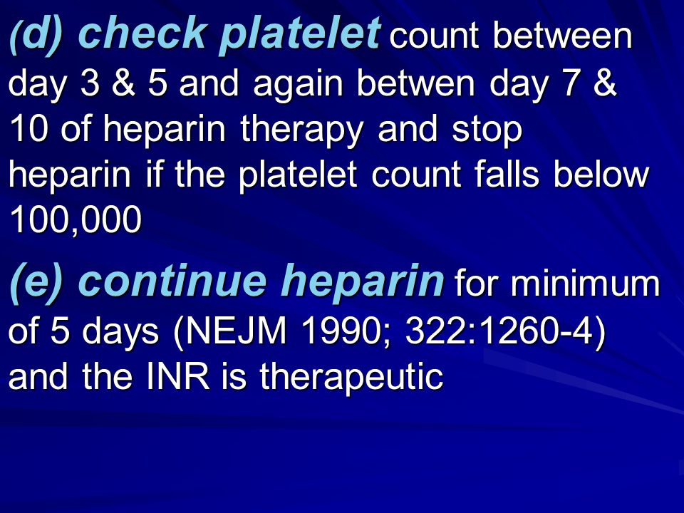 ( d) check platelet count between day 3 & 5 and again betwen day 7 & 10 of heparin therapy and stop heparin if the platelet count falls below 100,000 (e) continue heparin for minimum of 5 days (NEJM 1990; 322:1260-4) and the INR is therapeutic