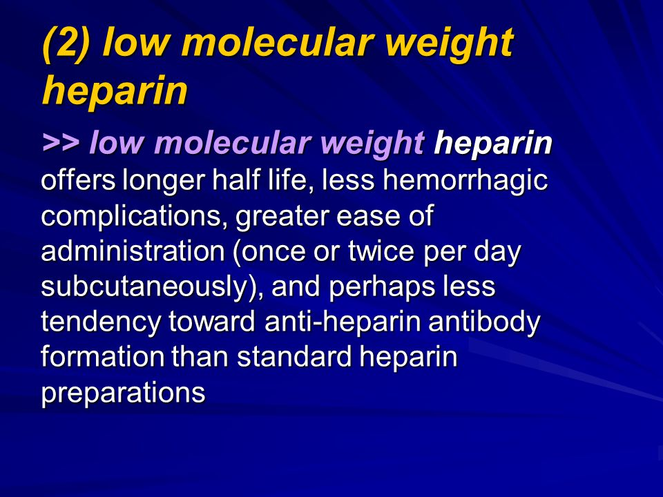 (2) low molecular weight heparin >> low molecular weight heparin offers longer half life, less hemorrhagic complications, greater ease of administration (once or twice per day subcutaneously), and perhaps less tendency toward anti-heparin antibody formation than standard heparin preparations