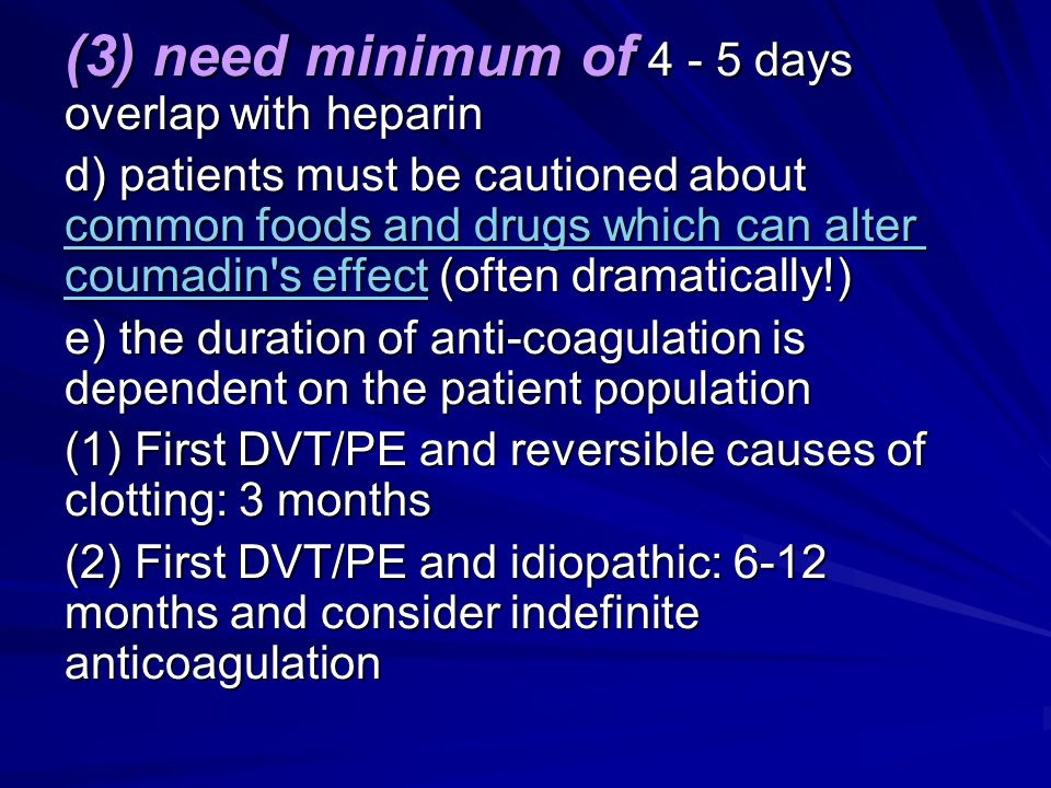 (3) need minimum of 4 - 5 days overlap with heparin d) patients must be cautioned about common foods and drugs which can alter coumadin's effect (ofte