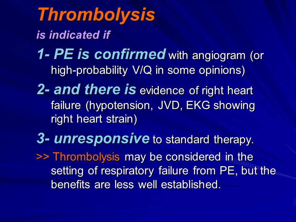 Thrombolysis is indicated if 1- PE is confirmed with angiogram (or high-probability V/Q in some opinions) 2- and there is evidence of right heart fail