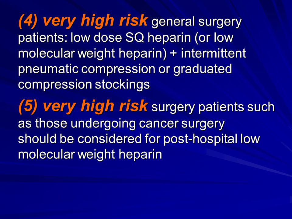 (4) very high risk general surgery patients: low dose SQ heparin (or low molecular weight heparin) + intermittent pneumatic compression or graduated c