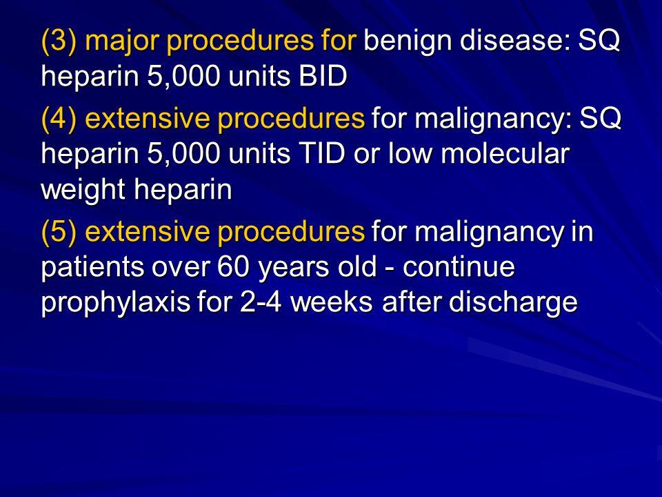 (3) major procedures for benign disease: SQ heparin 5,000 units BID (4) extensive procedures for malignancy: SQ heparin 5,000 units TID or low molecular weight heparin (5) extensive procedures for malignancy in patients over 60 years old - continue prophylaxis for 2-4 weeks after discharge