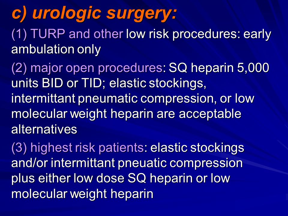 c) urologic surgery: (1) TURP and other low risk procedures: early ambulation only (2) major open procedures: SQ heparin 5,000 units BID or TID; elastic stockings, intermittant pneumatic compression, or low molecular weight heparin are acceptable alternatives (3) highest risk patients: elastic stockings and/or intermittant pneuatic compression plus either low dose SQ heparin or low molecular weight heparin