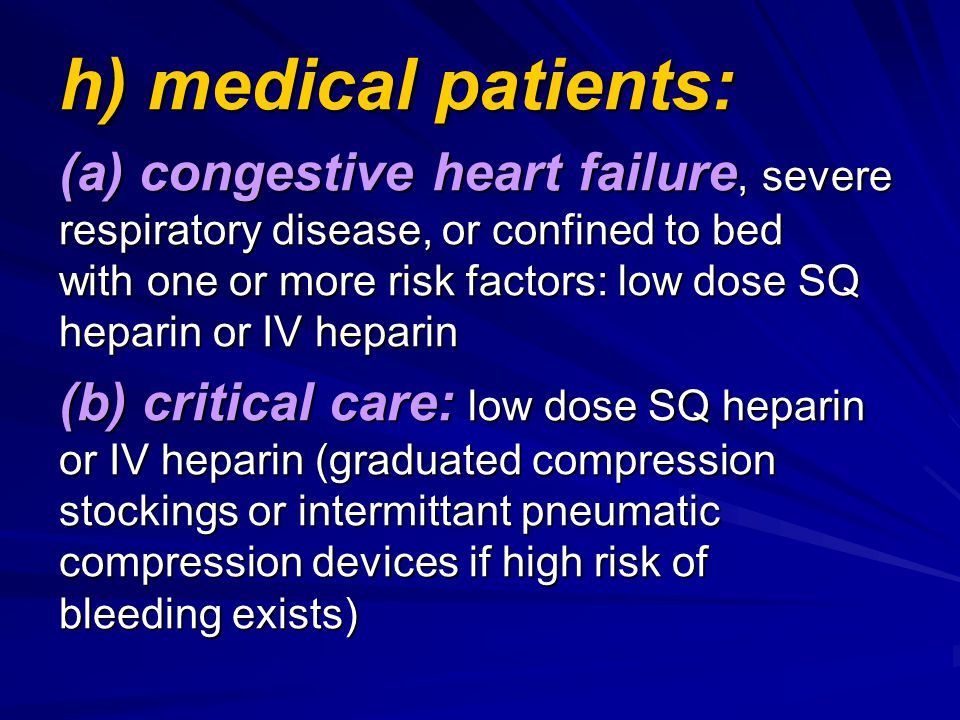 h) medical patients: (a) congestive heart failure, severe respiratory disease, or confined to bed with one or more risk factors: low dose SQ heparin o