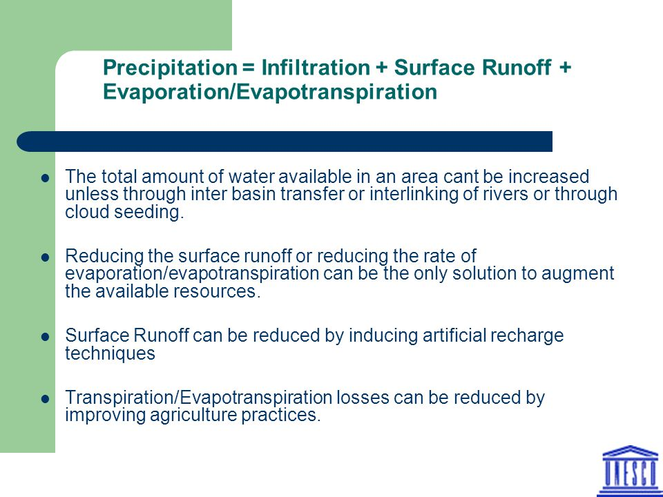 Precipitation = Infiltration + Surface Runoff + Evaporation/Evapotranspiration The total amount of water available in an area cant be increased unless through inter basin transfer or interlinking of rivers or through cloud seeding.