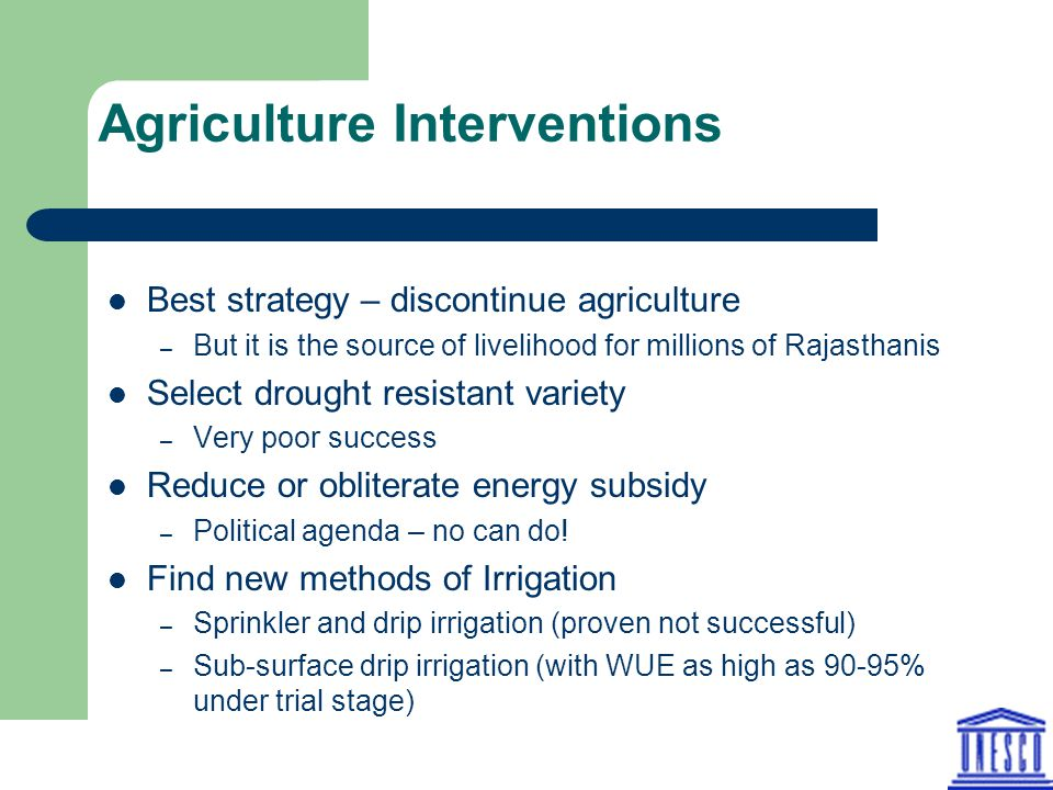 Agriculture Interventions Best strategy – discontinue agriculture – But it is the source of livelihood for millions of Rajasthanis Select drought resistant variety – Very poor success Reduce or obliterate energy subsidy – Political agenda – no can do.