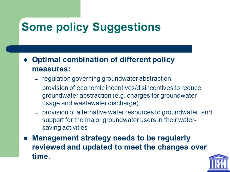 Some policy Suggestions Optimal combination of different policy measures: – regulation governing groundwater abstraction, – provision of economic incentives/disincentives to reduce groundwater abstraction (e.g.