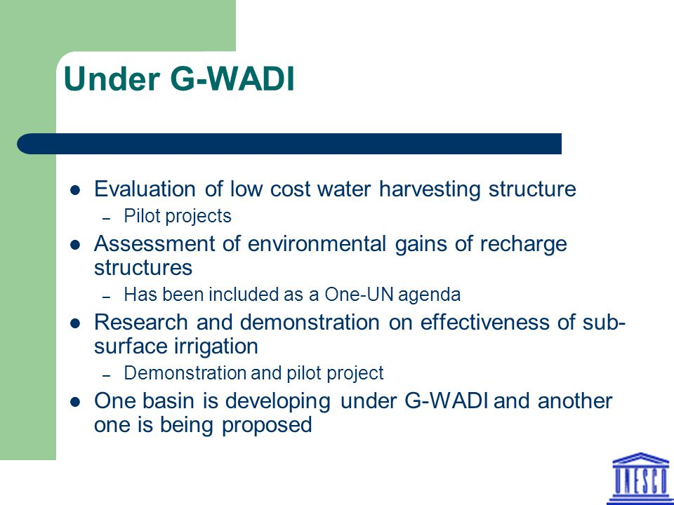 Under G-WADI Evaluation of low cost water harvesting structure – Pilot projects Assessment of environmental gains of recharge structures – Has been included as a One-UN agenda Research and demonstration on effectiveness of sub- surface irrigation – Demonstration and pilot project One basin is developing under G-WADI and another one is being proposed