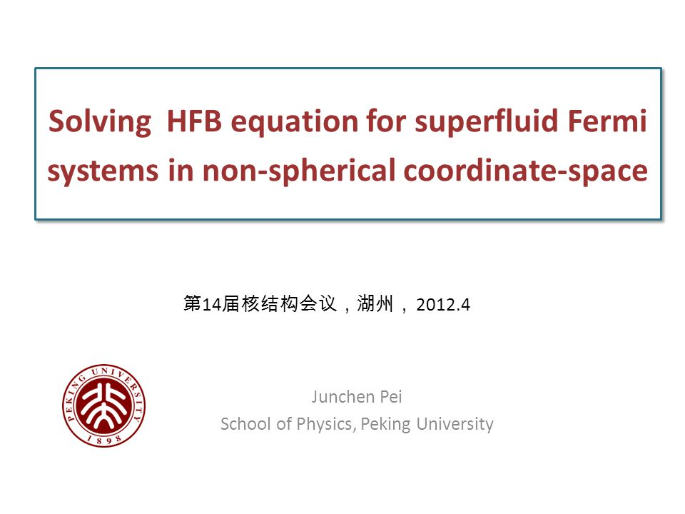 Solving HFB equation for superfluid Fermi systems in non-spherical coordinate-space Junchen Pei School of Physics, Peking University 第 14 届核结构会议,湖州, 2