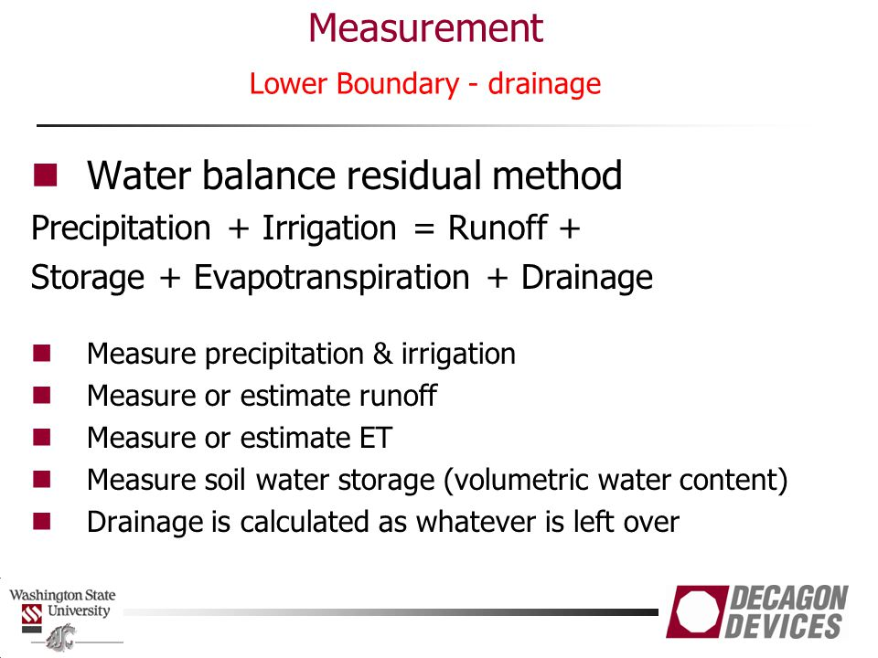 Measurement Lower Boundary - drainage Water balance residual method Precipitation + Irrigation = Runoff + Storage + Evapotranspiration + Drainage Meas