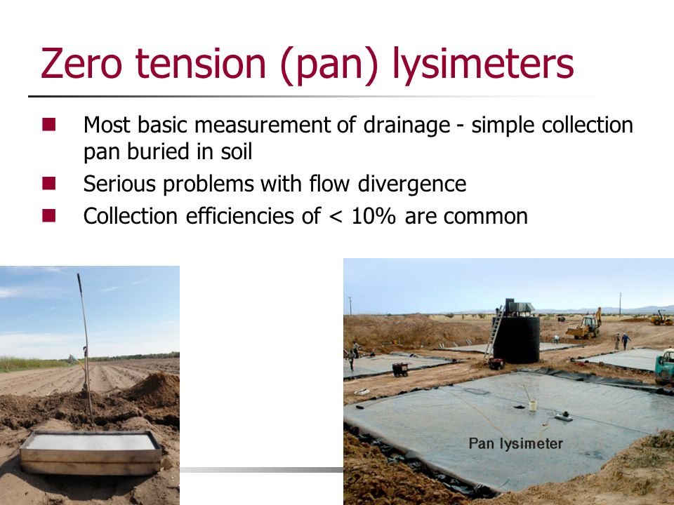 Zero tension (pan) lysimeters Most basic measurement of drainage - simple collection pan buried in soil Serious problems with flow divergence Collecti