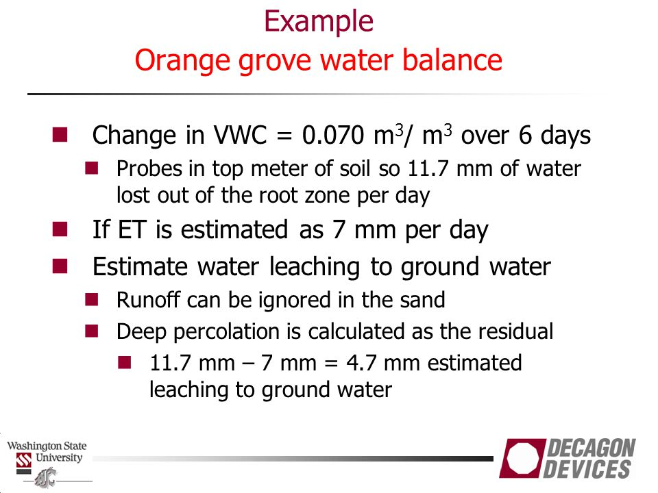 Example Orange grove water balance Change in VWC = 0.070 m 3 / m 3 over 6 days Probes in top meter of soil so 11.7 mm of water lost out of the root zo