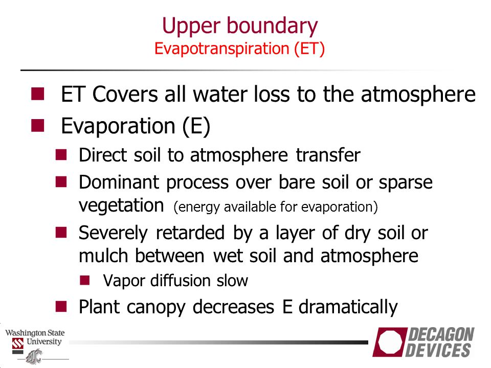 Transpiration (T) Occurs via plants Dominates over moderately and densely vegetated surfaces (shade soil from radiation) Draws water from deeper in the soil profile Unaffected by dry surface layer Upper boundary Evapotranspiration