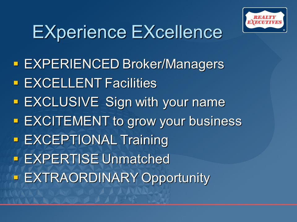 EXperience EXcellence  EXPERIENCED Broker/Managers  EXCELLENT Facilities  EXCLUSIVE Sign with your name  EXCITEMENT to grow your business  EXCEPTIONAL Training  EXPERTISE Unmatched  EXTRAORDINARY Opportunity