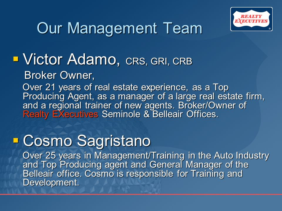 Our Management Team  Victor Adamo, CRS, GRI, CRB Broker Owner, Broker Owner, Over 21 years of real estate experience, as a Top Producing Agent, as a manager of a large real estate firm, and a regional trainer of new agents.