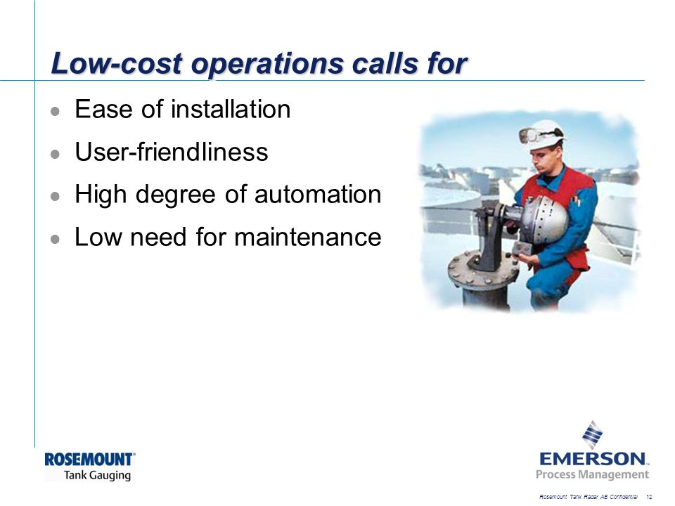 [File Name or Event] Emerson Confidential 27-Jun-01, Slide 12 Rosemount Tank Radar AB Confidential 12 Low-cost operations calls for Ease of installati