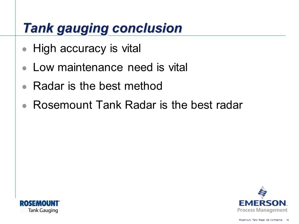 [File Name or Event] Emerson Confidential 27-Jun-01, Slide 16 Rosemount Tank Radar AB Confidential 16 Tank gauging conclusion High accuracy is vital L