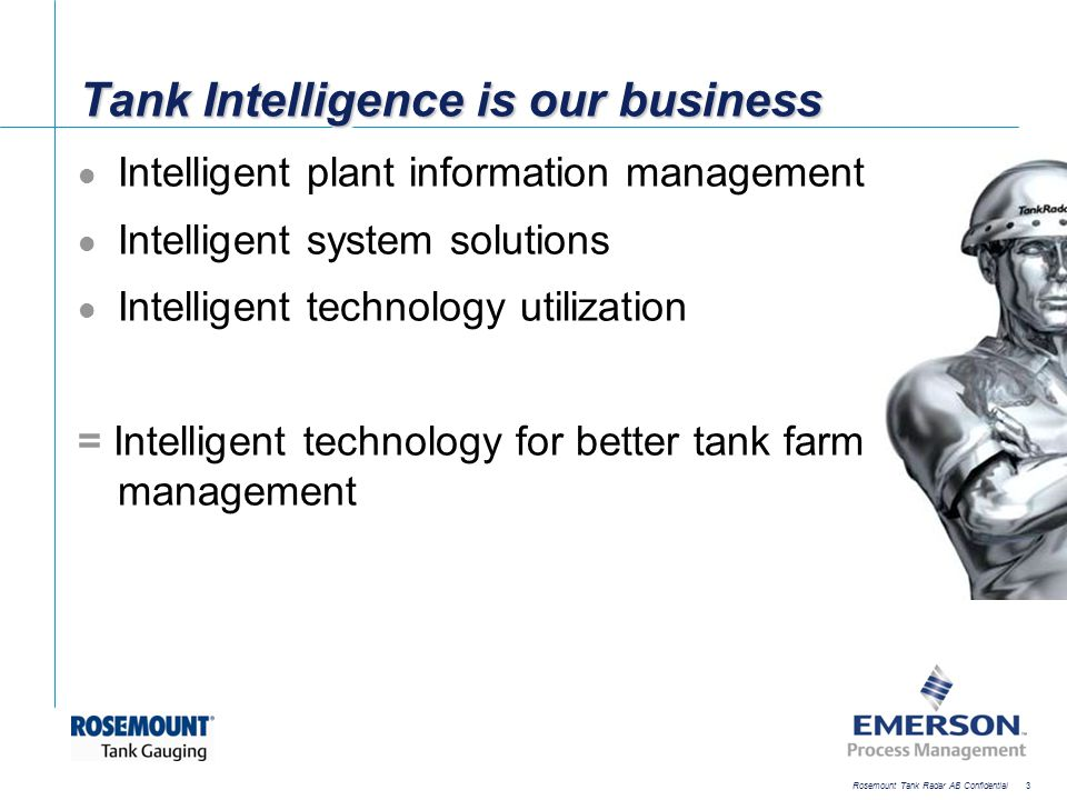 [File Name or Event] Emerson Confidential 27-Jun-01, Slide 14 Rosemount Tank Radar AB Confidential 14 Rosemount radar advantages Non-contacting measurement No moving parts Low need for maintenance Accurate and reliable Modern technology Proven track record