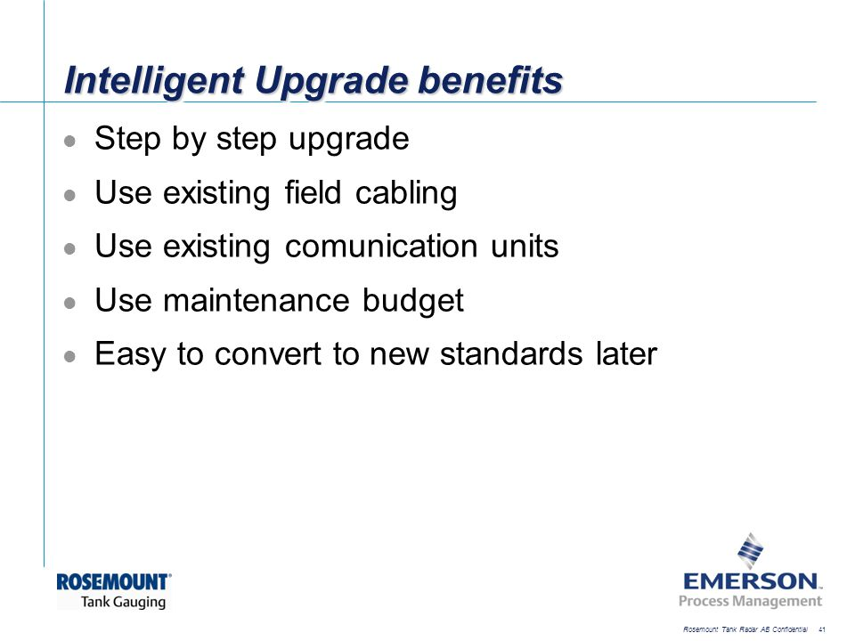 [File Name or Event] Emerson Confidential 27-Jun-01, Slide 41 Rosemount Tank Radar AB Confidential 41 Intelligent Upgrade benefits Step by step upgrad