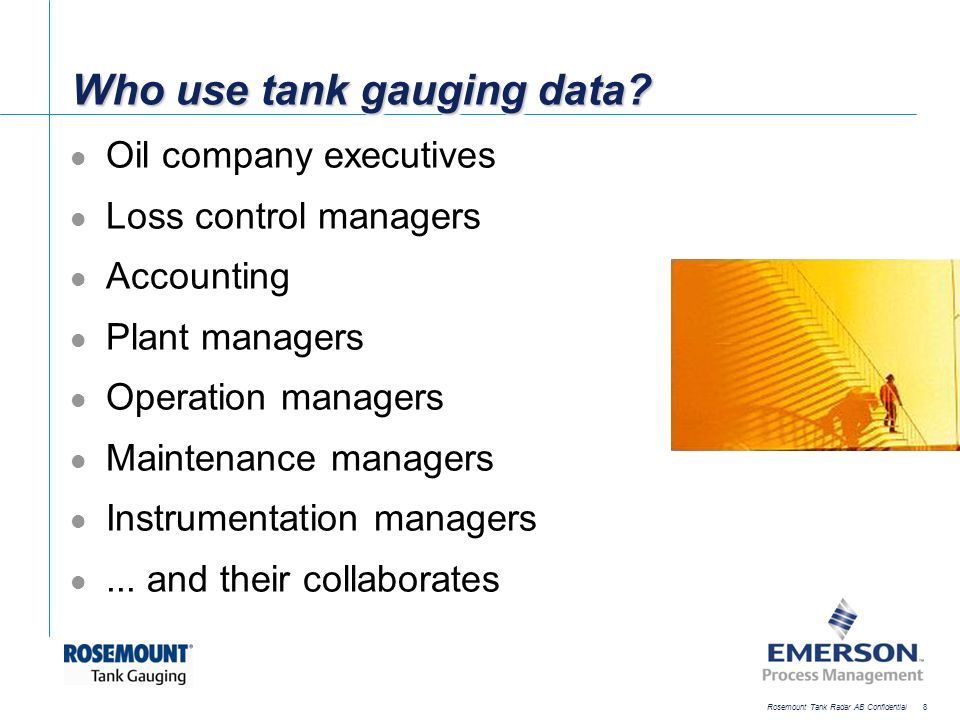 [File Name or Event] Emerson Confidential 27-Jun-01, Slide 9 Rosemount Tank Radar AB Confidential 9 Tank gauging is used for Transfer control Safety control Operation control Inventory control Leakage detection Loss control/mass balance
