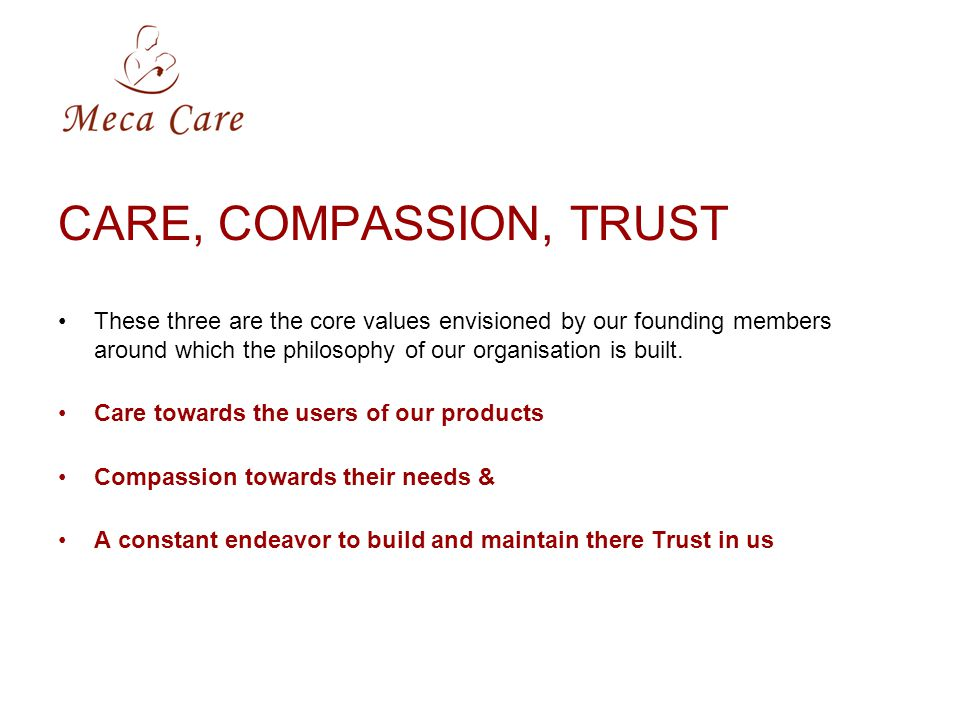 CARE, COMPASSION, TRUST These three are the core values envisioned by our founding members around which the philosophy of our organisation is built.